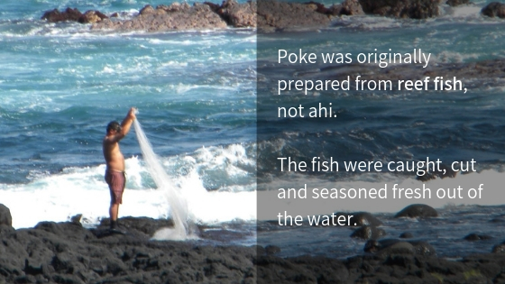 Poke was originally prepared from reef fish, not ahi. The fish were caught, cut and seasoned fresh out of the water.